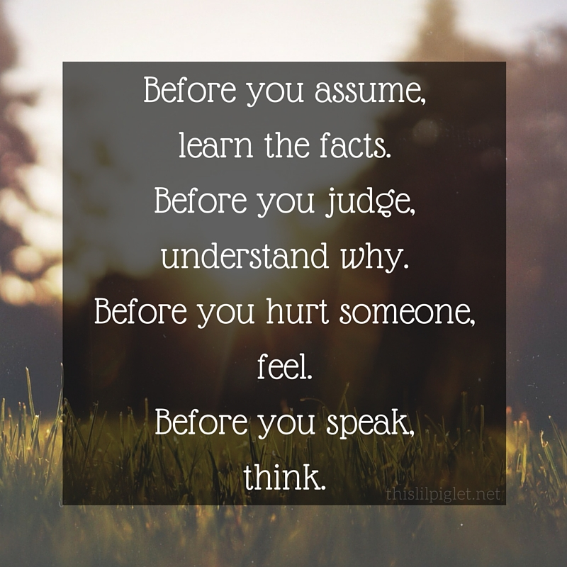 before you assume, learn the facts. before you judge, understand why. before you hurt someone, feel. before yoou speak, think.